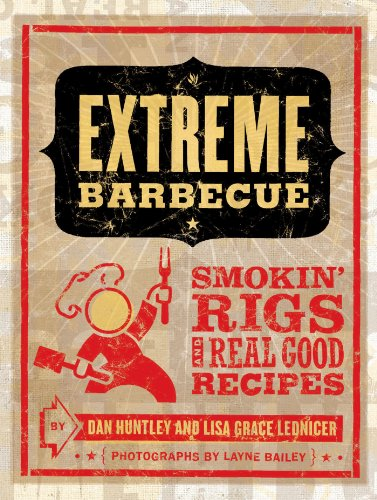 Extreme Barbecue: Smokin' Rigs and 100 Real Good Recipes by Dan Huntley, Lisa Grace Lednicer