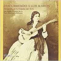 DESCUBRIENDO A LUIS MASSON: FOTÓGRAFO EN LA ESPAÑA DEL XIX: Amazon.es: FERNÁNDEZ RIVERO, JUAN ANTONIO, GARCÍA BALLESTEROS, MARÍA TERESA: Libros