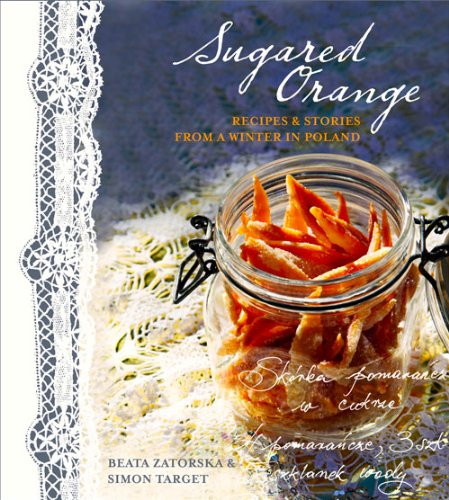 Sugared Orange: Recipes & Stories from a Winter in Poland by Beata Zatorska, Simon Target