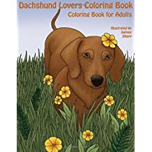 The Dachshund Lovers Coloring Book: Much Loved Dogs and Puppies Coloring Book for Grown Ups (Creative and Unique Coloring Books for Adults) (Volume 14)