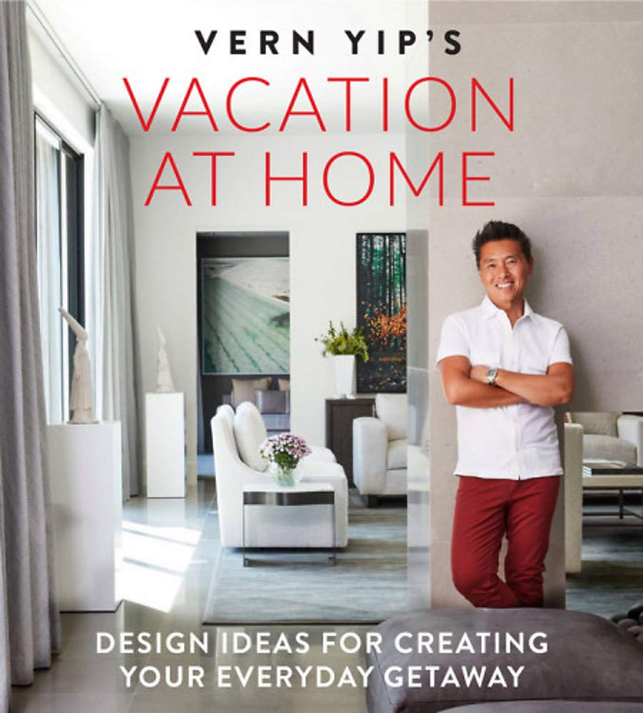 Vern Yip S Vacation At Home Design Ideas For Creating Your Everyday Getaway Yip Vern 9780762464821 Amazon Com Books