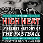 High Heat: The Secret History of the Fastball and the Improbable Search for the Fastest Pitcher of All Time   Tim Wendel