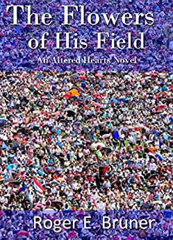 The Flowers of His Field (Altered Hearts Book 4) by [Bruner, Roger E.]