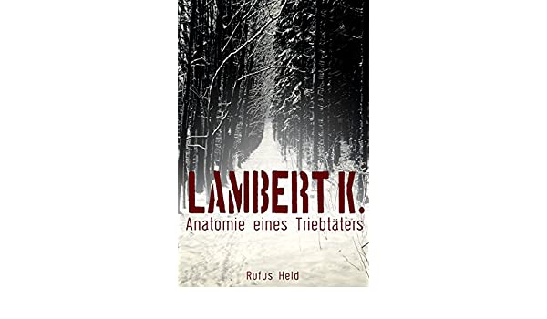 Lambert K.: Anatomie eines Triebtäters (German Edition) - Kindle ...