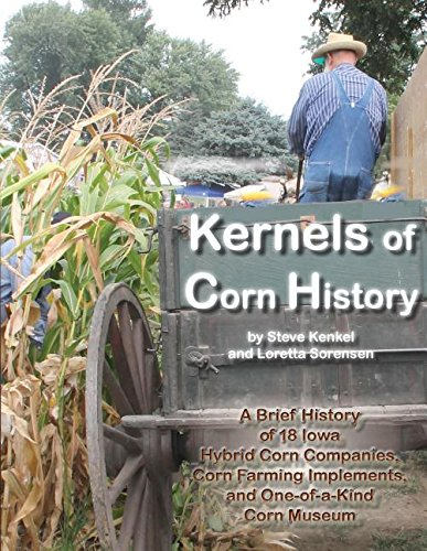 Kernels of Corn History: A Brief History of 18 Iowa Hybrid Corn Companies, Corn Farming Implements, and One-Of-A-Kind Co