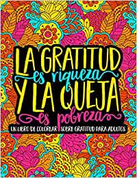 La gratitud es riqueza y la queja es pobreza: Un libro de colorear sobre gratitud para adultos