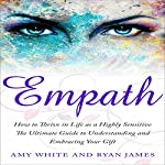 Empath: How to Thrive in Life as a Highly Sensitive - The Ultimate Guide to Understanding and Embracing Your Gift: Empath Series, Book 1 | Amy White,Ryan James