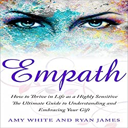 Empath: How to Thrive in Life as a Highly Sensitive - The Ultimate Guide to Understanding and Embracing Your Gift