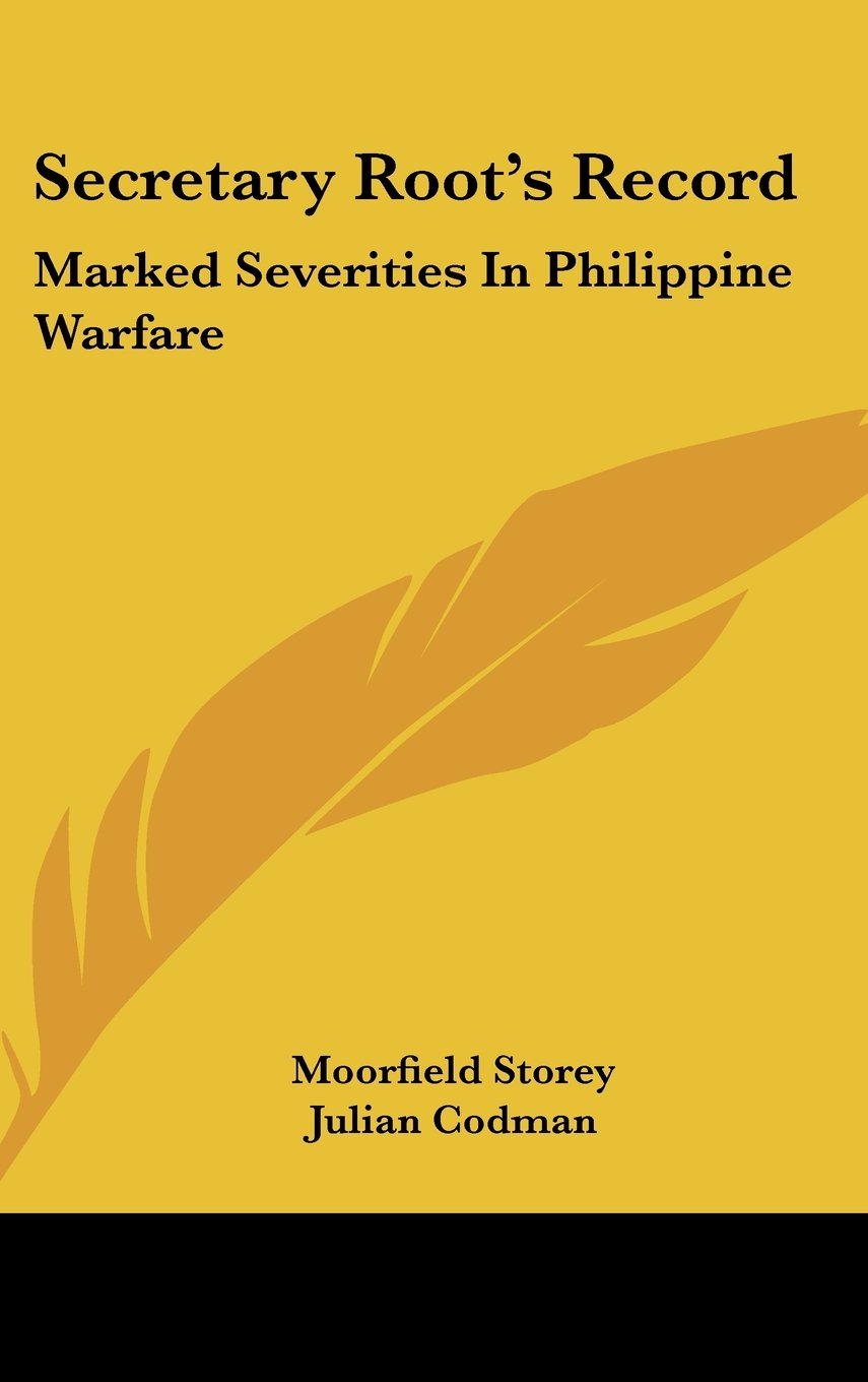 Download Secretary Root's Record: Marked Severities In Philippine Warfare: An Analysis Of The Law And Facts Bearing On The Actions And Utterances Of President Roosevelt And Secretary Root ebook