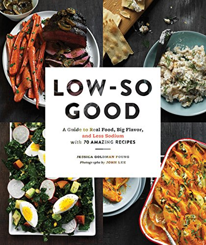 Low-So Good: A Guide to Real Food, Big Flavor, and Less Sodium with 70 Amazing Recipes by Jessica Goldman Foung