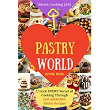 Welcome to Pastry World: Unlock Every Secret of Cooking Through 500 Amazing Pastry Recipes (Pastry Cookbook, Puff Pastry Cookbook, ...) (Unlock Cooking, Cookbook [#9])