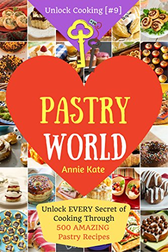 Welcome to Pastry World: Unlock EVERY Secret of Cooking Through 500 AMAZING Pastry Recipes (Pastry Cookbook,  Puff Pastry Cookbook, ...) (Unlock Cooking, Cookbook [#9]) by Annie Kate