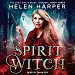 Spirit Witch: The Lazy Girl's Guide to Magic, Book 3 | Helen Harper