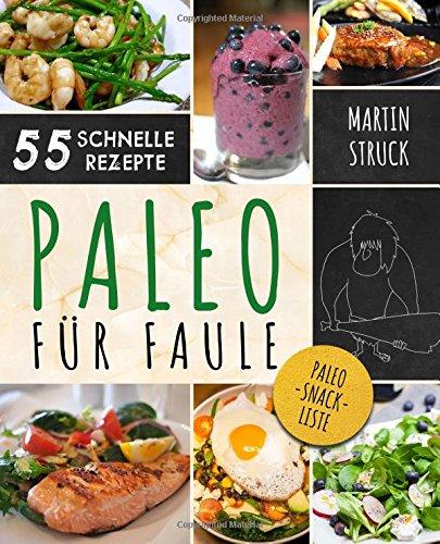 Paleo für Faule: Das Kochbuch für Berufstätige & Vielbeschäftigte - 55 Rezepte zum schnellen Nachkochen für ein längeres, besseres und gesünderes Leben