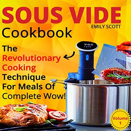 Sous Vide Cookbook: The Revolutionary Cooking Technique For Meals Of Complete Wow! (sous vide cooking, sous vide cookbook, sous vide recipes, sous vide ... sous vide book) (Sous Vide Cookbook  1) by Emily  Scott