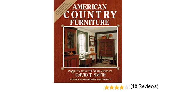 American Country Furniture: Projects From The Workshop Of David T. Smith:  Nick Engler, Mary Jane Favorite, Workshops Of David T. Smith:  9780875969527: ...