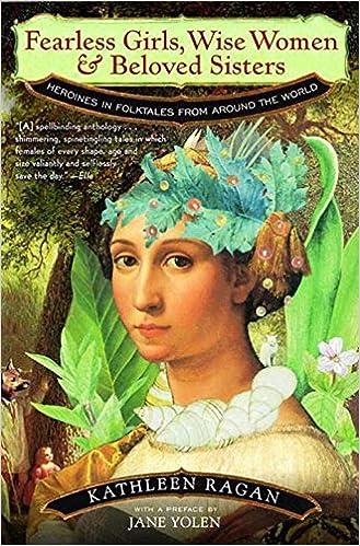 Download Fearless Girls Wise Women Beloved Sisters Heroines In Folktales From Around The World By Kathleen Ragan