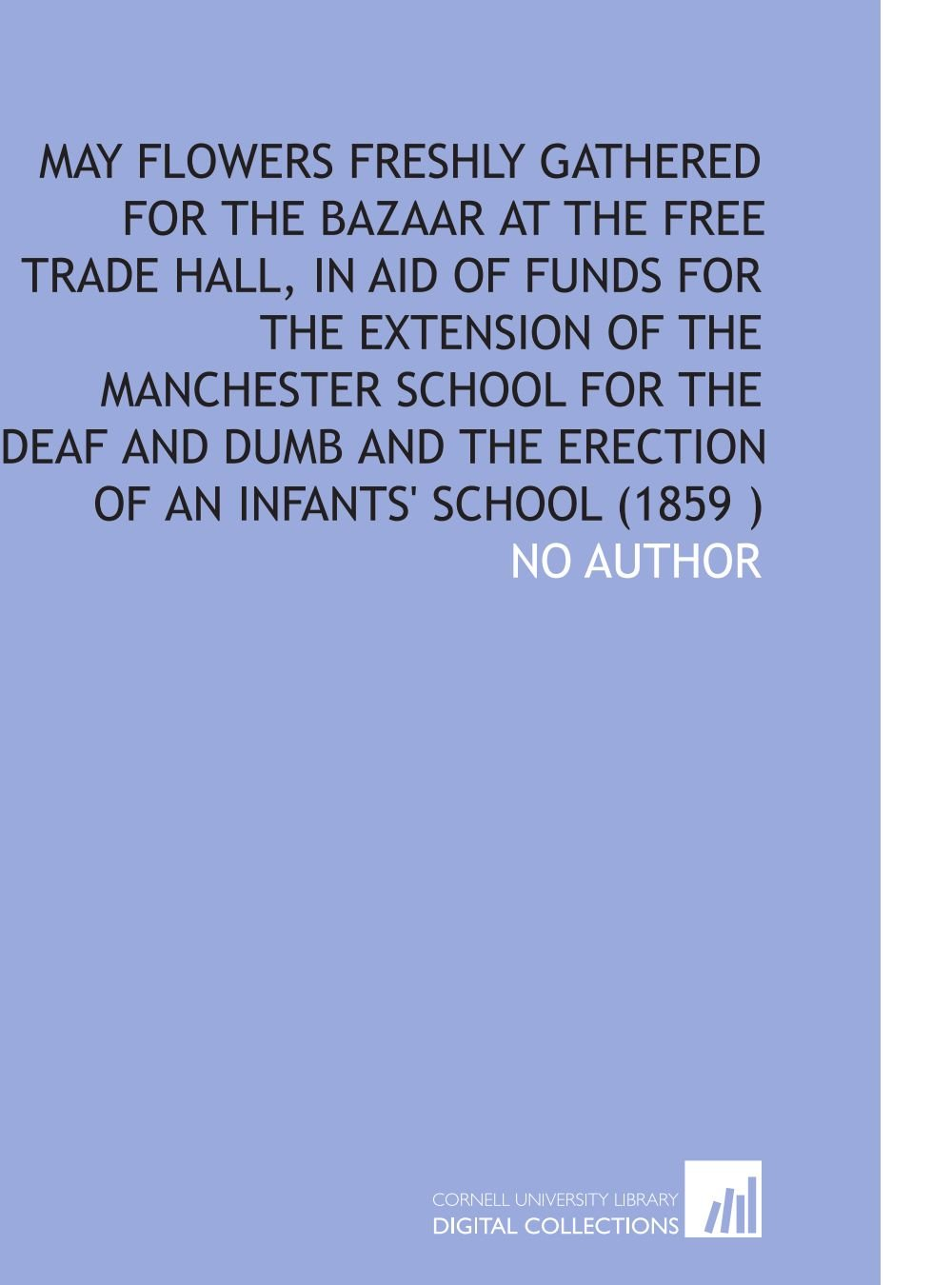 Read Online May Flowers Freshly Gathered for the Bazaar at the Free Trade Hall, in Aid of Funds for the Extension of the Manchester School for the Deaf and Dumb and the Erection of an Infants' School (1859 ) ebook