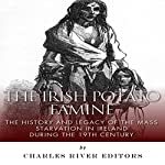 The Irish Potato Famine: The History and Legacy of the Mass Starvation in Ireland During the 19th Century |  Charles River Editors