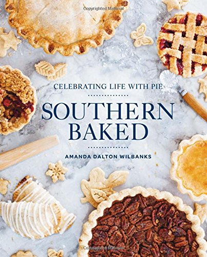 Southern Baked: Celebrating Life with Pie by Amanda Wilbanks