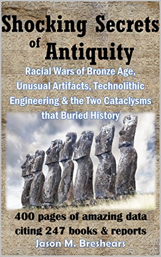 Shocking Secrets of Antiquity: Racial Wars of Bronze Age, Unusual Artifacts, Technolithic Engineering & the Two Cataclysms that Buried History