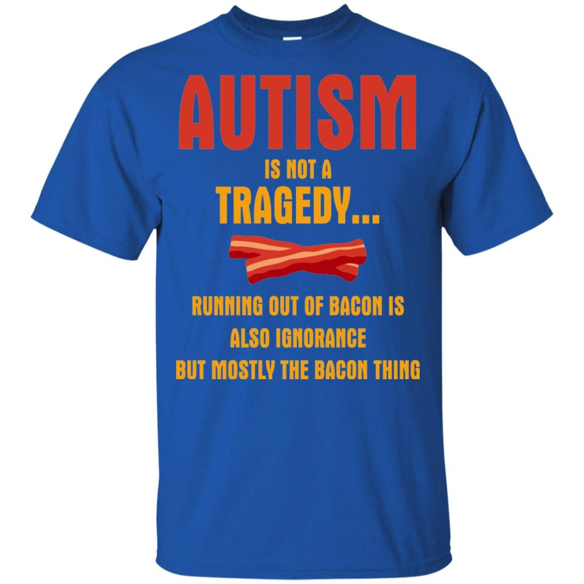Autism Is Not A Tragedy. Running Out Of Bacon Is Also Ignorance Tshirt Fun Autism Awareness Gift Idea T