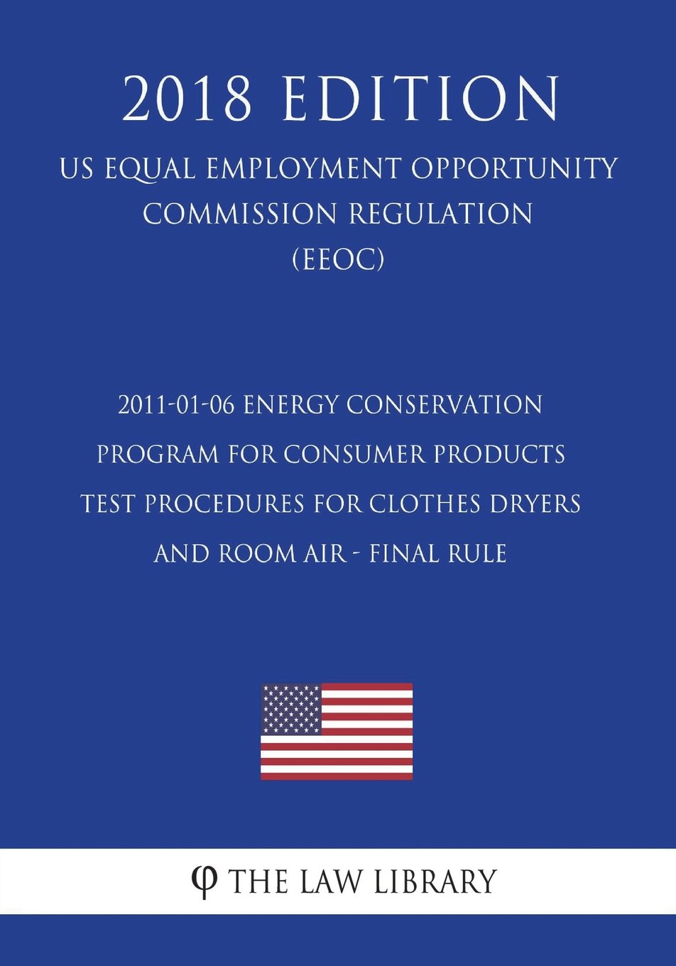 2011-01-06 Energy Conservation Program for Consumer Products - Test Procedures for Clothes Dryers and Room Air - Final rule (US Energy Efficiency and ... Office Regulation) (EERE) (2018 Edition) ebook