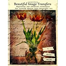 Beautiful Image Transfers: Beginning and advanced techniques for turning photos into beautiful art