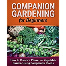 Companion Gardening for Beginners: How to Create a Flower or Vegetable Garden Using Companion Plants (Homesteading, Backyard Gardening, Vertical Gardening Book 1)