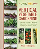 vertical vegetables and fruit - Vertical Vegetable Gardening: Discover the Many Benefits of Growing Your Vegetables and Fruit Up Instead of Ou (A Living Free Guide)