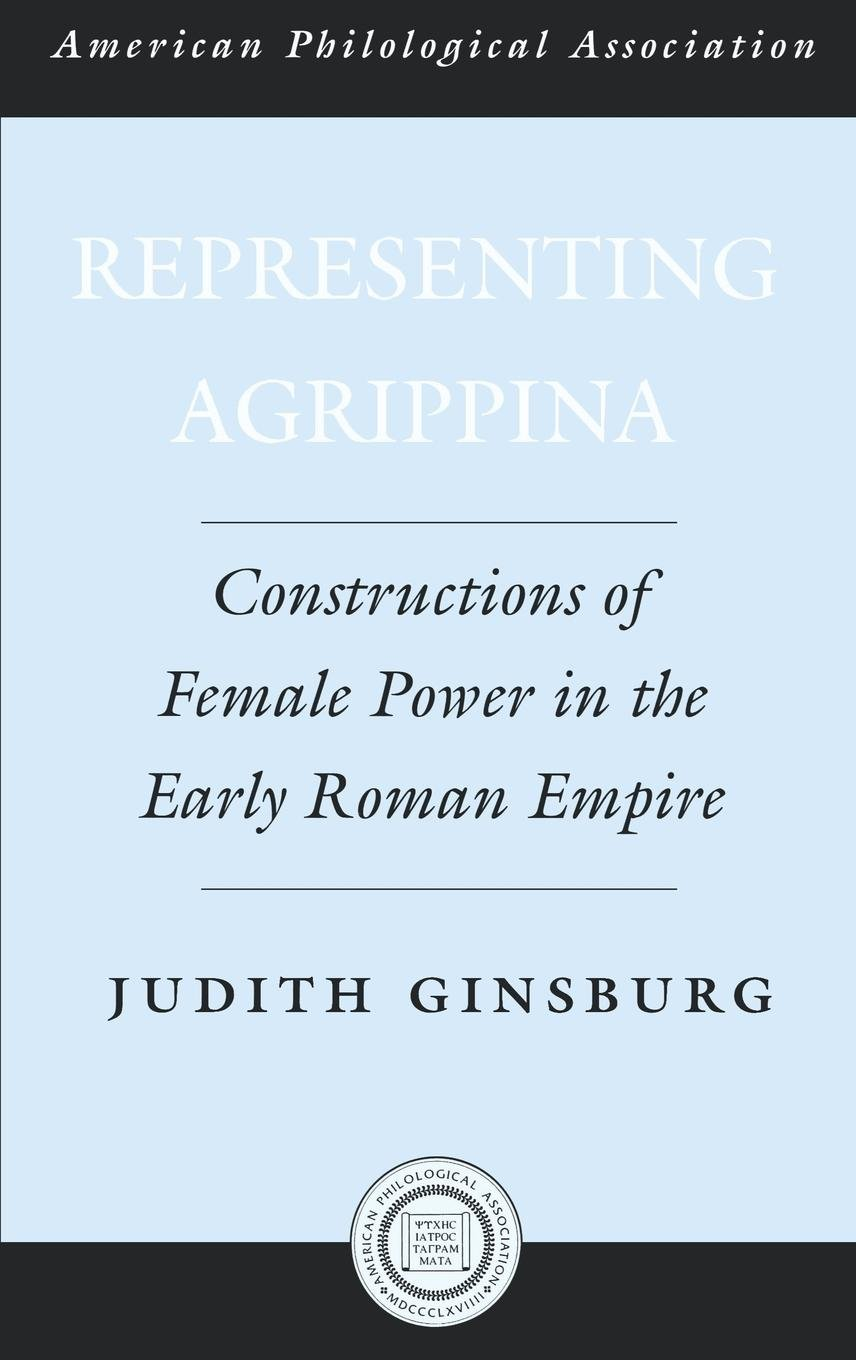 Representing Agrippina: Constructions of Female Power in the Early Roman Empire (Society for Classical Studies American Classical Studies) by Oxford University Press