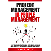Project Management is People Management: How Leading People Through Change Will Increase Your Ability To Successfully…