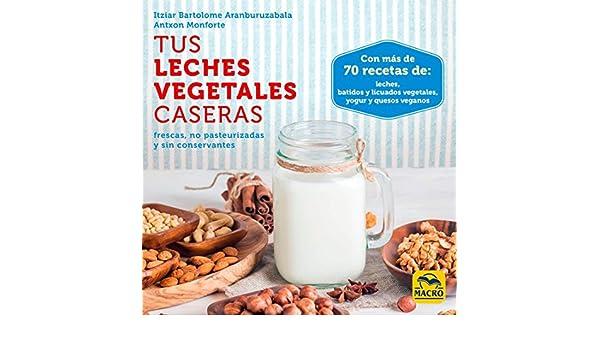 Tus Leches Vegetales Caseras . Frescas, no pasteurizadas y sin conservantes: Itziar / Monforte, Antxon Bartolome Aranburuzabala: 9788417080006: Amazon.com: ...