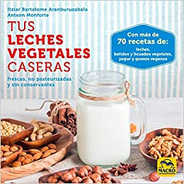 Tus leches vegetales caseras. Frescas, no pasteurizadas y sin conservantes Cocinar Naturalmente: Amazon.es: Itziar Bartolome Aranburuzabala: Libros