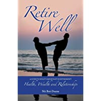 Retire Well: A Guide to What's Important in Retirement: Health, Wealth and Relationships