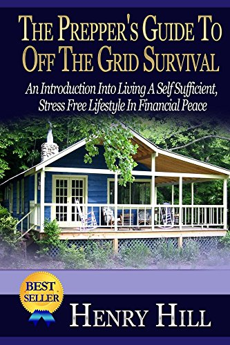 The Prepper's Guide To: Off The Grid: Survival: An Introduction Into Living A Self Sufficient, Stress Free Lifestyle In Financial Peace (Grid Down, Stockpile, ... Survival Handbook, Prepare For Anything) by [Hill, Henry]