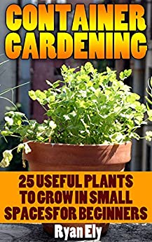 Container Gardening: 25 Useful Plants To Grow In Small SpacesFor Beginners by [Ely, Ryan ]