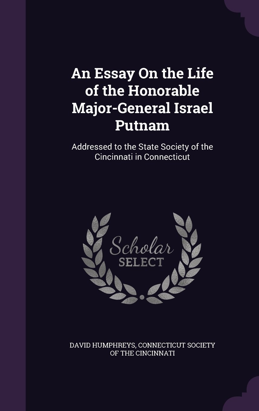 An Essay on the Life of the Honorable Major-General Israel Putnam: Addressed to the State Society of the Cincinnati in Connecticut