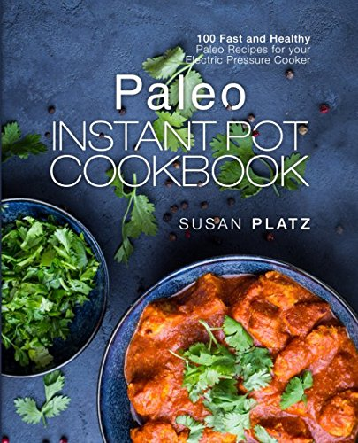 Paleo Instant Pot Cookbook: 100 Fast and Healthy Paleo Recipes for your Electric Pressure Cooker by Susan Platz