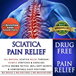 Sciatica Pain Relief: All-Natural Sciatica Relief Through Simple Stretches & Exercises, Little Known Tactics, Well Kept Secrets & Comfortable Sleep Positions | Alexandra Kastor