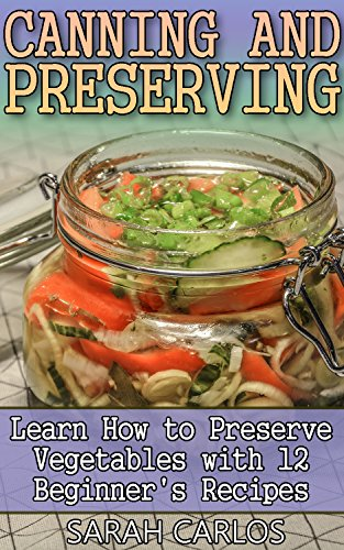 Canning and Preserving: Learn How to Preserve Vegetables with 12 Beginner's Recipes: (Canning And Preserving Recipes, Canning Recipes Cookbook) by Sarah Carlos