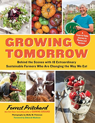 Growing Tomorrow: A Farm-to-Table Journey in Photos and Recipes: Behind the Scenes with 18 Extraordinary Sustainable Farmers Who Are Changing the Way We Eat by Forrest Pritchard
