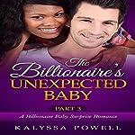 The Billionaire's Unexpected Baby, Part 3: A Billionaire Baby Surprise Romance | Kalyssa Powell