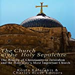 The Church of the Holy Sepulchre: The History of Christianity in Jerusalem and the Holy City's Most Important Church |  Charles River Editors,Kosta Kafarakis