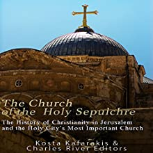 The Church of the Holy Sepulchre: The History of Christianity in Jerusalem and the Holy City's Most Important Church Audiobook by  Charles River Editors, Kosta Kafarakis Narrated by Kenneth Ray