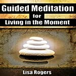 Guided Meditation for Living in the Moment | Lisa Rogers