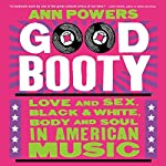 Good Booty: Love and Sex, Black and White, Body and Soul in American Music | Ann Powers
