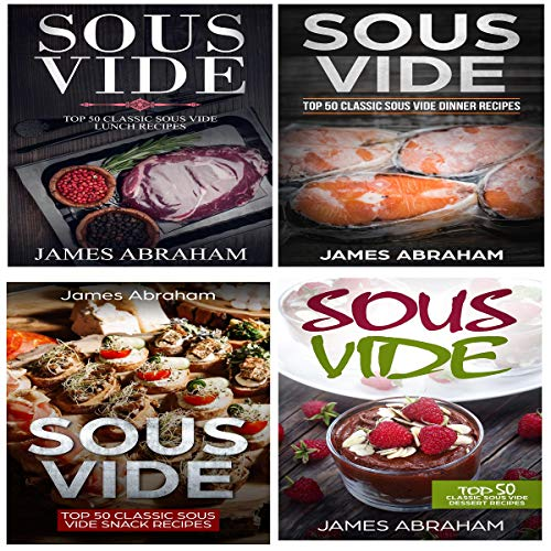 Sous Vide: 4 Books in 1- Top Sous Vide Lunch Recipes + Top Sous Vide Dinner Recipes + Top Sous Vide Snack Recipes + Sous Vide Dessert Recipes by James Abraham