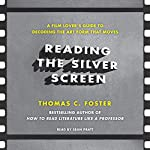 Reading the Silver Screen: A Film Lover's Guide to Decoding the Art Form That Moves | Thomas C. Foster