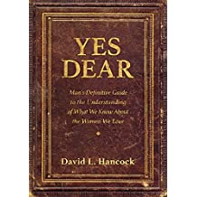 Yes Dear: Man's Definitive Guide to the Understanding of What We Know About The Women We Love